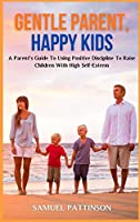 Gentle Parent, Happy Kids: A Parent's Guide To Using Positive Discipline To Raise Children With High Self-Esteem
