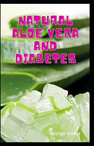 Natural Aloe Vera And Diabetes: Health And Delicious And Use Your Medicinal Plants For Better Health