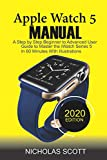 APPLE WATCH 5 MANUAL (2020 Edition): A Step by Step Beginner to Advanced User Guide to Master the iWatch Series 5 in 60 Minutes…With Illustrations