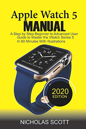 APPLE WATCH 5 MANUAL (2020 Edition): A Step by Step Beginner to Advanced...