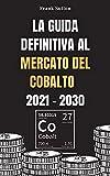 La guida definitiva al mercato del cobalto 2021-2030: Impara come investire nel mercato del cobalto e fare soldi