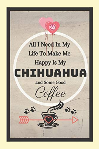 All I Need In My Life To Make Me Happy Is My Chihuahua And Some Good Coffee!: Chihuahua Dog Coffee Novelty Gift - Lined Notebook, 130 pages, 6