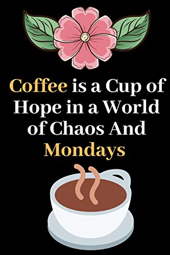 Coffee is a Hope in a World of Chaos and Mondays: Perfect Gift Journal Lined Notebook To Write things in for Women.