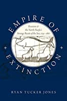 Empire of Extinction: Russians and the North Pacific's Strange Beasts of the Sea, 1741-1867