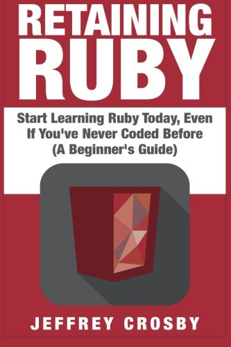 Retaining Ruby: Start Learning Ruby Today, Even If You've Never Coded Before (A Beginner's Guide)
