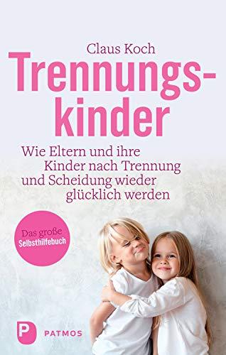 Trennungskinder: Wie Eltern und ihre Kinder nach Trennung und Scheidung wieder glücklich werden