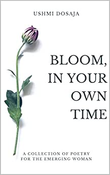 Bloom, In Your Own Time: A Collection Of Poetry for the Emerging Woman by [Ushmi Dosaja]