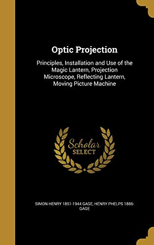 Optic Projection: Principles, Installation and Use of the Magic Lantern, Projection Microscope, Reflecting Lantern, Moving Picture Machine