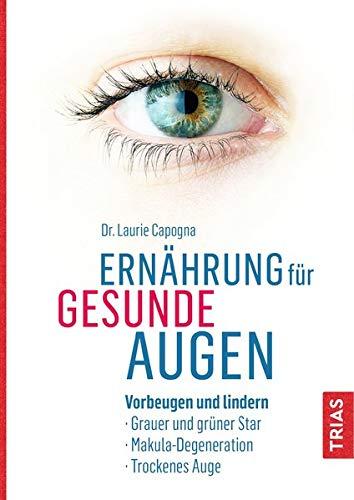 Ernährung für gesunde Augen: Vorbeugen und lindern: Grauer und grüner Star, Makula-Degeneration, Trockenes Auge