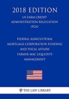 Federal Agricultural Mortgage Corporation Funding and Fiscal Affairs - Farmer Mac Liquidity Management (US Farm Credit Administration Regulation) (FCA) (2018 Edition)