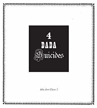 4 Dada Suicides: Selected Texts of Arthur Cravan, Jacques Rigaut, Julien Torma, and Jacques Vaché
