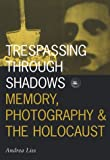 Trespassing Through Shadows: Memory, Photography, and the Holocaust (Visible Evidence Series , Vol 3, Band 3)