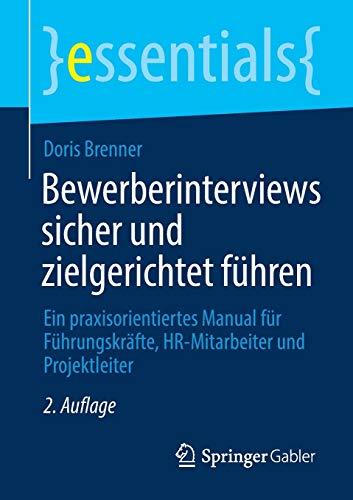 Bewerberinterviews sicher und zielgerichtet führen: Ein praxisorientiertes Manual für Führungskräfte, HR-Mitarbeiter und Projektleiter (essentials)