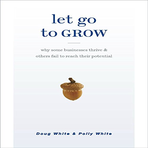 Let Go to Grow     Why Some Businesses Thrive and Others Fail to Reach Their Potential              By:                                                                                                                                 Doug White,                                                                                        Polly White                               Narrated by:                                                                                                                                 Doug White,                                                                                        Polly White                      Length: 7 hrs and 32 mins     3 ratings     Overall 4.3