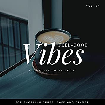 Feel-Good Vibes - Easy Going Vocal Music For Shopping Spree, Cafe And Dinner, Vol. 07