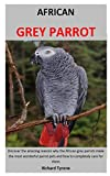 AFRICAN GREY PARROT: Discover the amazing reasons why the African grey parrots make the most wonderful parrot pets and how to completely care for them