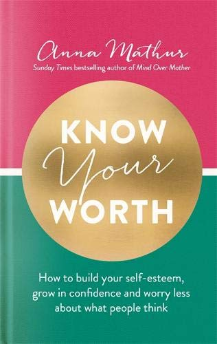 Know Your Worth: How to build your self-esteem, grow in confidence and worry less about what people think