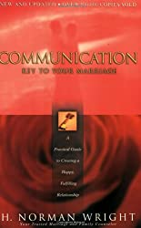 Communication: Key to Your Marriage: A Practical Guide to Creating a Happy, Fulfilling Relationship: H. Norman Wright
