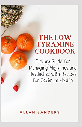 THE LOW TYRAMINE COOKBOOK: Dietary Guide for Managing Migraines and Headaches with Recipes for Optimum Health