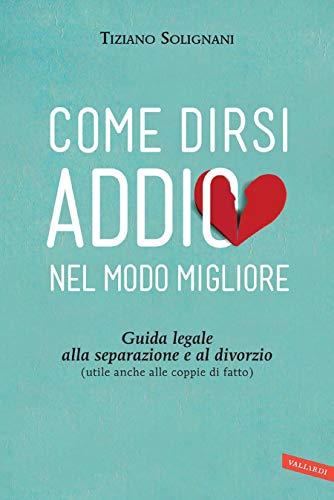 Come dirsi addio nel modo migliore: Guida legale alla separazione e al divorzio (utile anche alle coppie di fatto) by Tiziano Solignani