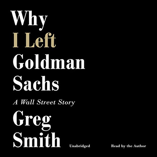 Why I Left Goldman Sachs     A Wall Street Story              By:                                                                                                                                 Greg Smith                               Narrated by:                                                                                                                                 Greg Smith                      Length: 9 hrs and 30 mins     530 ratings     Overall 4.2