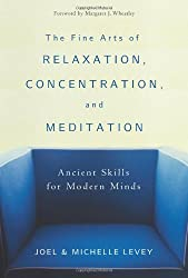 The Fine Arts of Relaxation, Concentration, and Meditation: Ancient Skills for Modern Minds: Joel Levey, Michelle Levey, Margaret J Wheatley