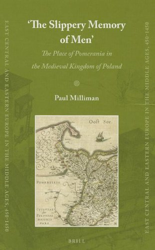 'the Slippery Memory of Men': The Place of Pomerania in the Medieval Kingdom of Poland (East Central and Eastern Europe in the Middle Ages, 450-1450, Band 21)