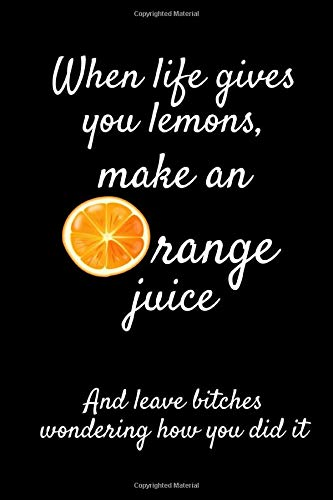 """When Life Gives You Lemons, Make An Orange Juice And Leave B*tches Wondering How You Did It: Funny Orange Notebook/Journal (6"""" X 9"""")"""