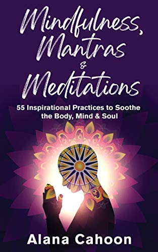 Mindfulness, Mantras & Meditations: 55 Inspirational Practices to Soothe the Body, Mind & Soul (English Edition)