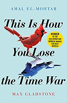This is How You Lose the Time War: An epic time-travelling love story, winner of the Hugo and Nebula Awards for Best Novella by [Amal El-Mohtar, Max Gladstone]