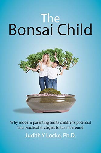 The Bonsai Child: Why modern parenting limits children's potential and practical strategies to turn it around