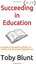 Succeeding in Education: A guide to completing GCSE's, A-Level's and University Applications