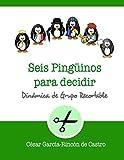 Seis pingüinos para decidir: Dinámica de grupo recortable: 6 (Dinámicas de Grupo Recortables)