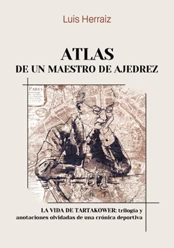Atlas de un maestro de ajedrez: La vida de Tartakower: trilogía y anotaciones olvidadas de una crónica deportiva