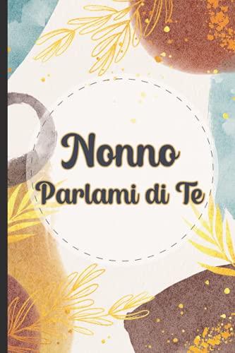 Nonno Parlami di Te: Un viaggio emozionante attraverso i racconti e la storia dei nostri nonni, diario di ricordi da scrivere e compilare