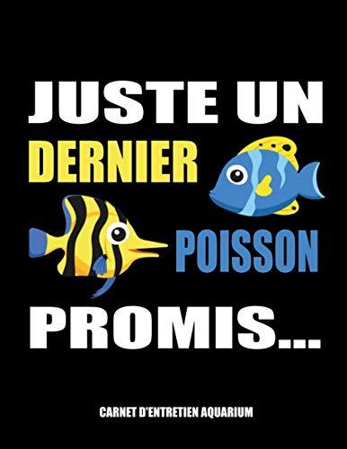 Juste un dernier poisson promis... Carnet d'entretien aquarium: Suivi & maintenance de votre aquarium | test et clarté de l'eau, durée de luminosité, ... idéal pour les passionnés d'aquariophilie