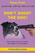 Don't Shoot The Dog! Le Nouvel art de l'éducation de Karen Pryor