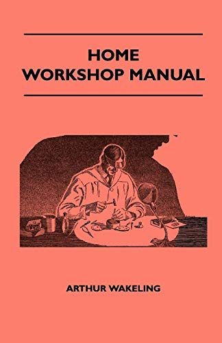 Home Workshop Manual - How To Make Furniture, Ship And Airplane Models, Radio Sets, Toys, Novelties, House And Garden Conveniences, Sporting ... And Art Metal Work, Painting And Decorating