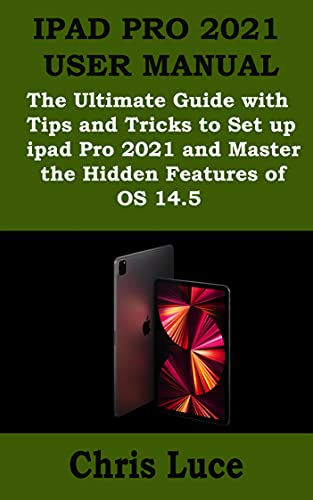 IPAD PRO 2021 USER MANUAL: The Ultimate Guide with Tips and Tricks to Set up ipad Pro 2021 and Master the Hidden Features of iOS 14.5 (English Edition)