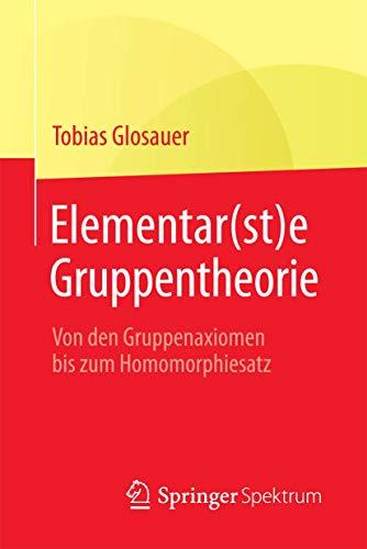 Elementar(st)e Gruppentheorie: Von den Gruppenaxiomen bis zum Homomorphiesatz