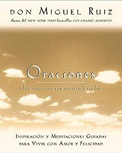 Oraciones: Una comunión con nuestro Creador: Inspiración y meditaciones guiadas para vivir con amor y felicidad (Un libro de la sabiduría tolteca nº 6) (Spanish Edition)