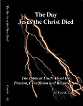 The Day Jesus the Christ Died - The Biblical Truth about His Passion, Crucifixion and Resurrection