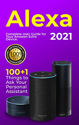 Alexa: 2021 Complete User Guide for Your Amazon Echo Device. 100+1 Things to Ask Your Personal Assistant