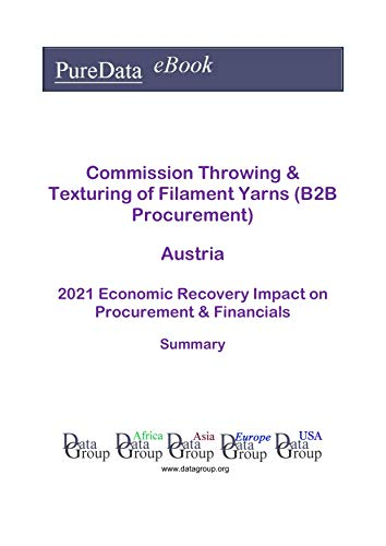 Commission Throwing & Texturing of Filament Yarns (B2B Procurement) Austria Summary: 2021 Economic Recovery Impact on Revenues & Financials (English Edition)