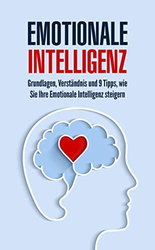 Emotionale Intelligenz: Grundlagen, Verständnis und 9 Tipps, wie Sie Ihre Emotionale Intelligenz steigern