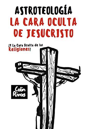 ASTROTEOLOGÍA: LA CARA OCULTA DE JESUCRISTO Y LAS RELIGIONES