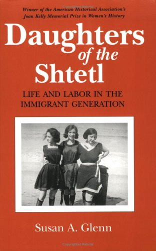 Daughters of the Shtetl: Life and Labor in the Immigrant...