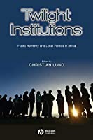 Twilight Institutions: Public Authority and Local Politics in Africa (Development and Change Special Issues)