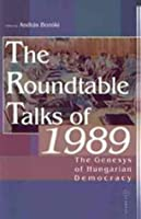 The Roundtable Talks of 1989: The Genesis of Hungarian Democracy : Analysis and Documents