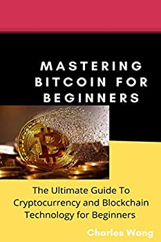 Mastering Bitcoin For Beginners   The Ultimate Guide To Cryptocurrency and Block Chain Technology For Beginners.
